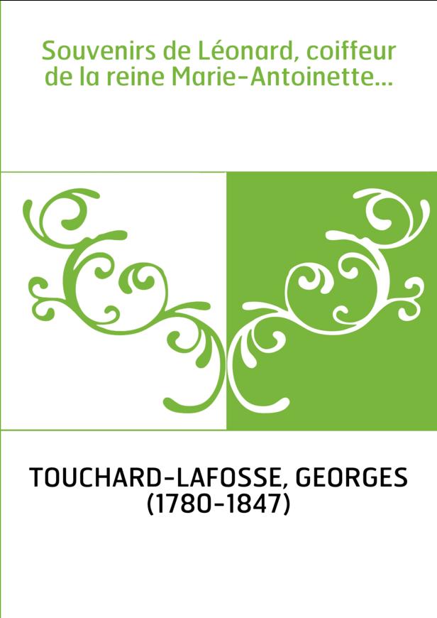 Souvenirs de Léonard, coiffeur de la reine Marie-Antoinette...