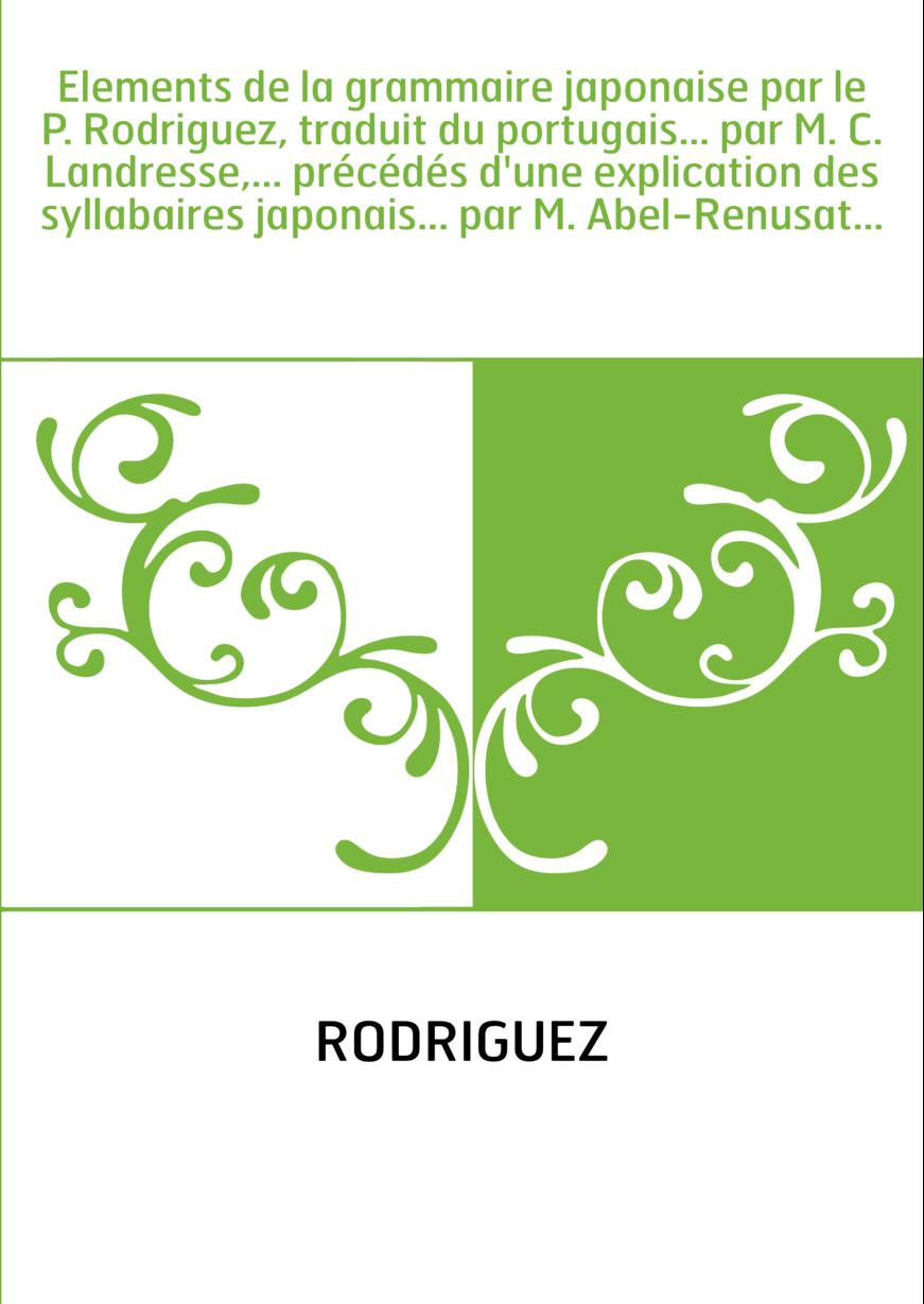 Elements de la grammaire japonaise par le P. Rodriguez, traduit du portugais... par M. C. Landresse,... précédés d'une explicati