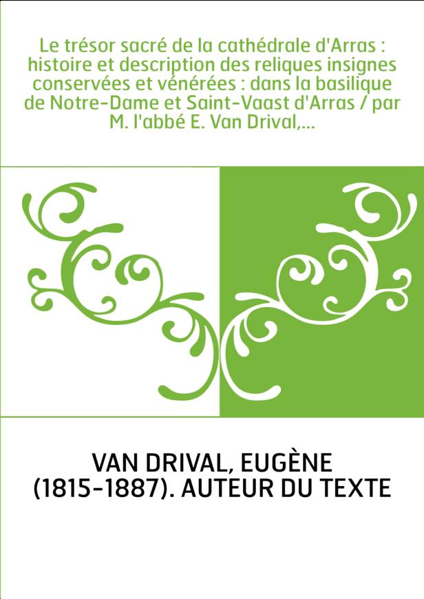 Le trésor sacré de la cathédrale d'Arras : histoire et description des reliques insignes conservées et vénérées : dans la basili