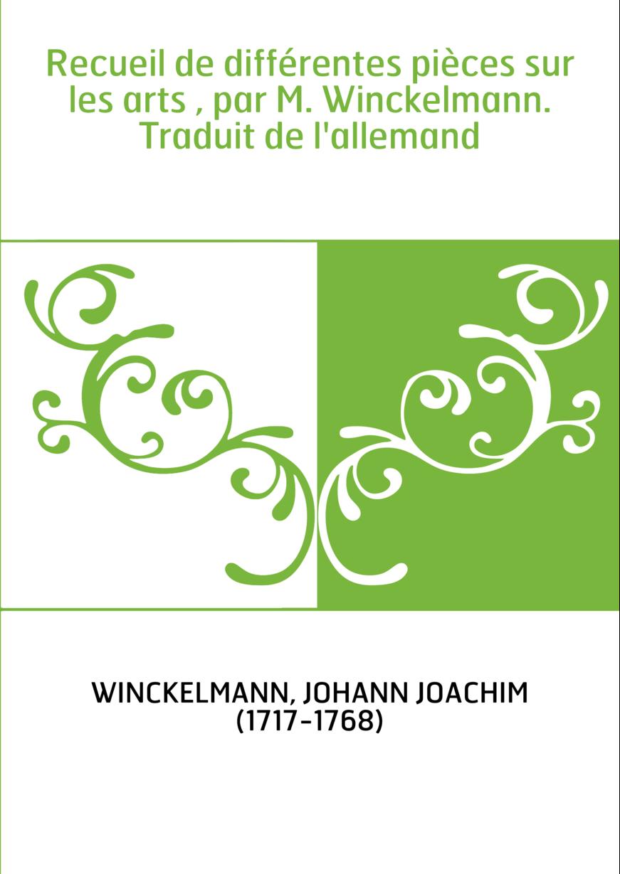 Recueil de différentes pièces sur les arts , par M. Winckelmann. Traduit de l'allemand