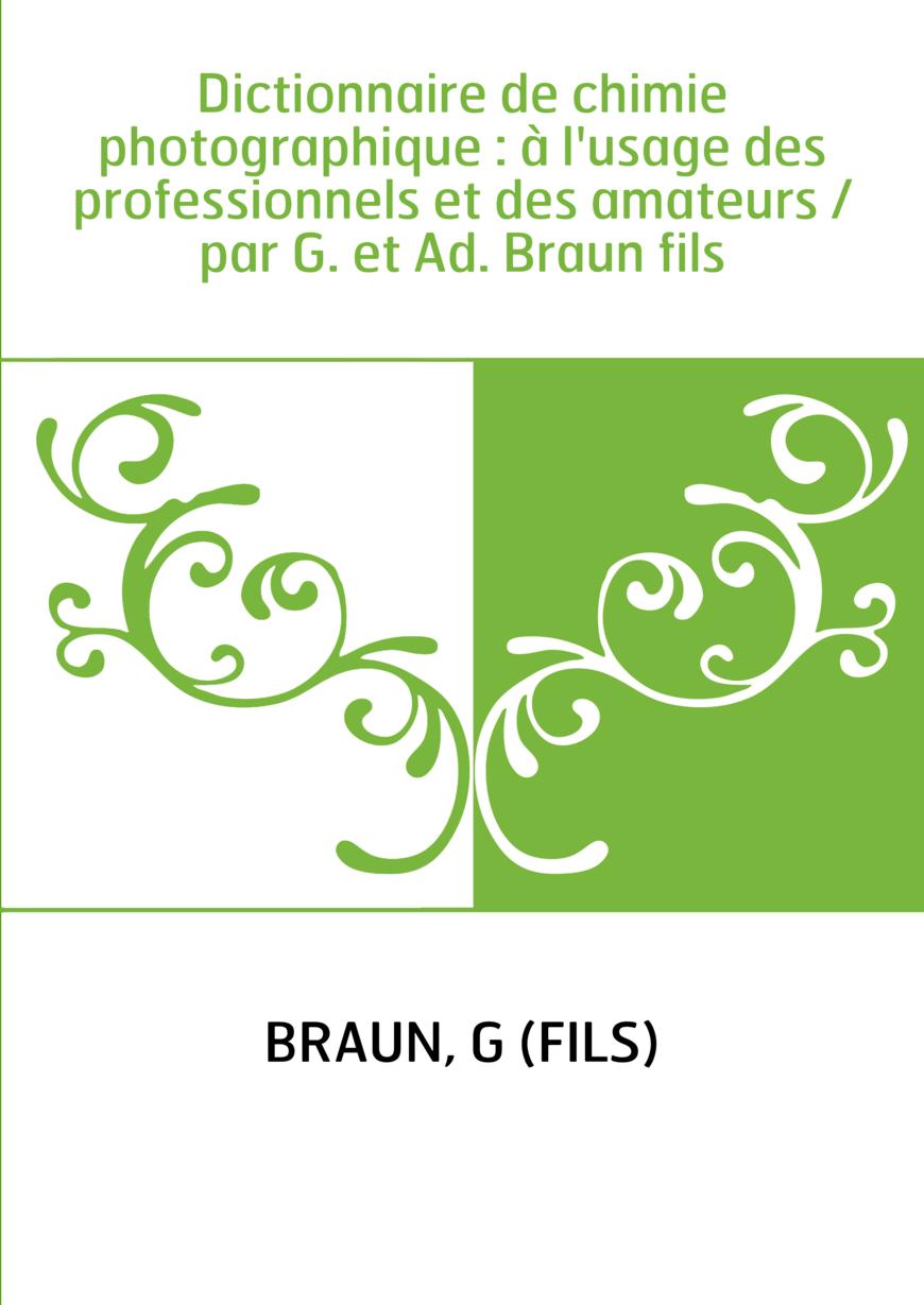 Dictionnaire de chimie photographique : à l'usage des professionnels et des amateurs / par G. et Ad. Braun fils