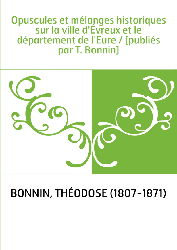 Opuscules et mélanges historiques sur la ville d'Évreux et le département de l'Eure / [publiés par T. Bonnin]