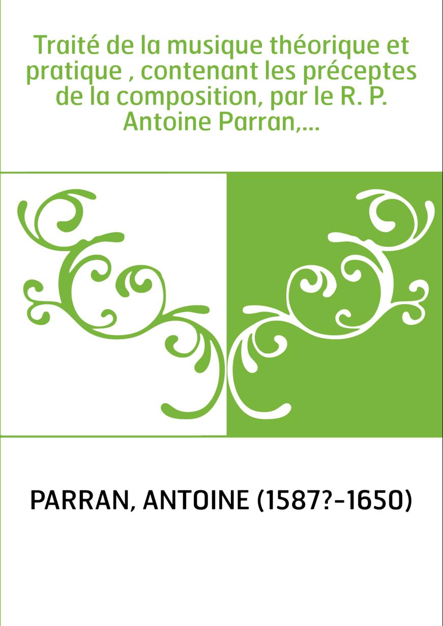 Traité de la musique théorique et pratique , contenant les préceptes de la composition, par le R. P. Antoine Parran,...