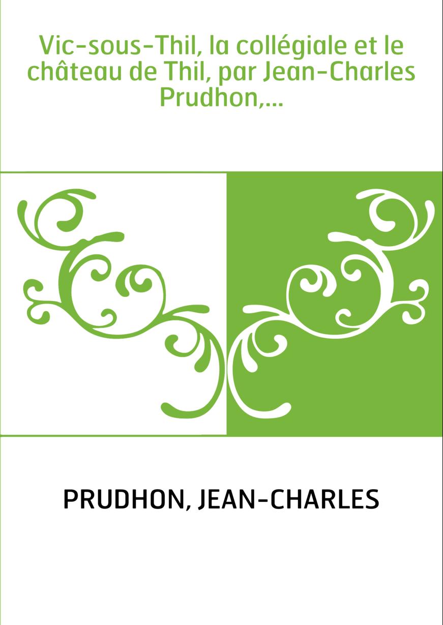 Vic-sous-Thil, la collégiale et le château de Thil, par Jean-Charles Prudhon,...