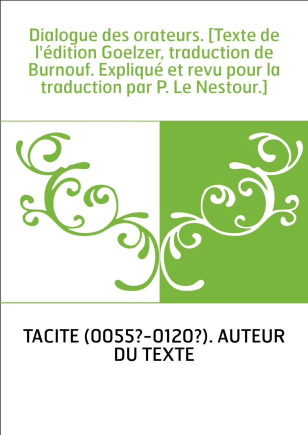 Dialogue des orateurs. [Texte de l'édition Goelzer, traduction de Burnouf. Expliqué et revu pour la traduction par P. Le Nestour