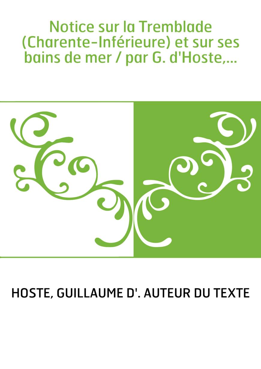 Notice sur la Tremblade (Charente-Inférieure) et sur ses bains de mer / par G. d'Hoste,...