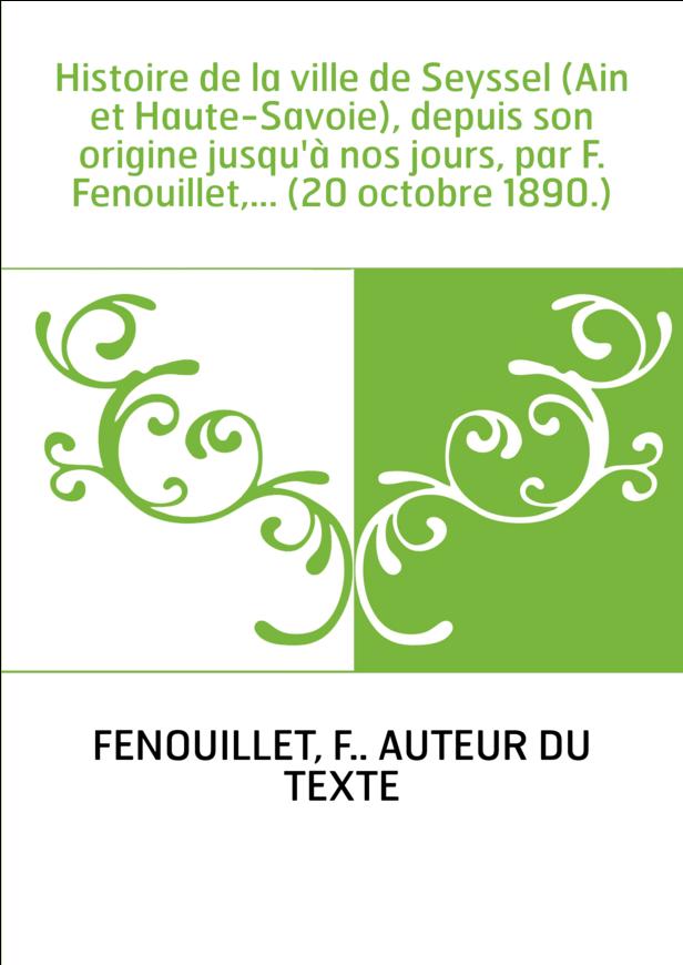 Histoire de la ville de Seyssel (Ain et Haute-Savoie), depuis son origine jusqu'à nos jours, par F. Fenouillet,... (20 octobre 1