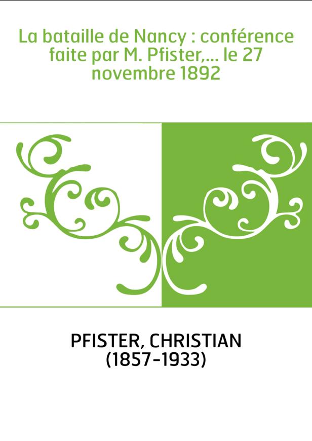 La bataille de Nancy : conférence faite par M. Pfister,... le 27 novembre 1892
