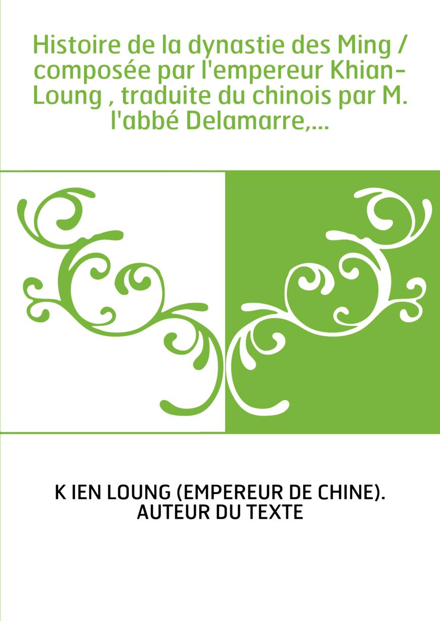 Histoire de la dynastie des Ming / composée par l'empereur Khian-Loung , traduite du chinois par M. l'abbé Delamarre,...