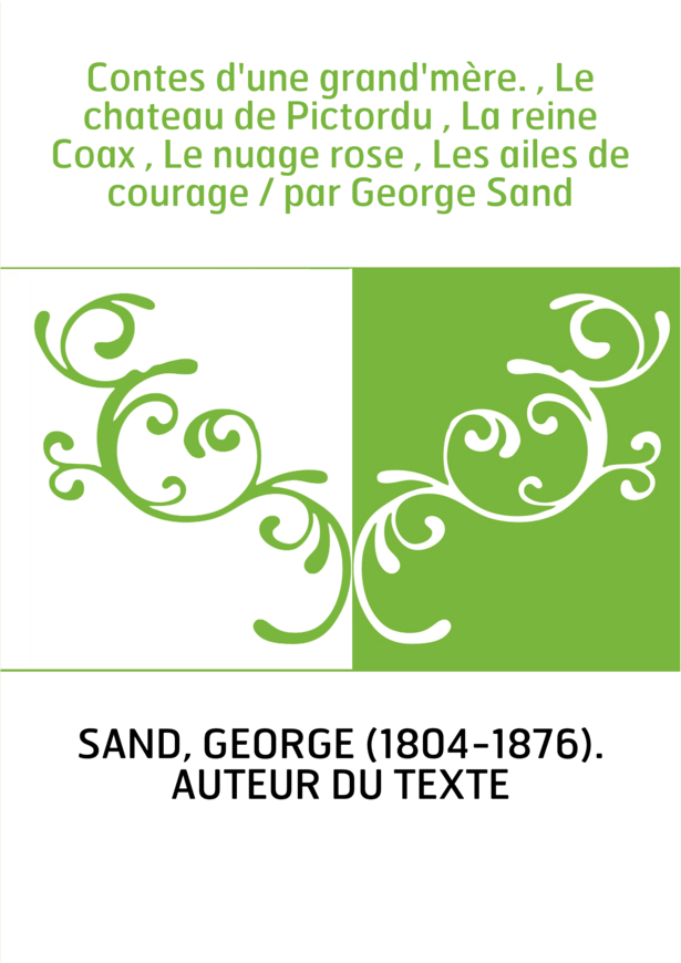 Contes d'une grand'mère. , Le chateau de Pictordu , La reine Coax , Le nuage rose , Les ailes de courage / par George Sand