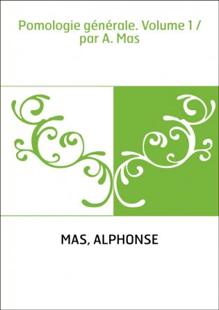 Pomologie générale. Volume 1 / par A....