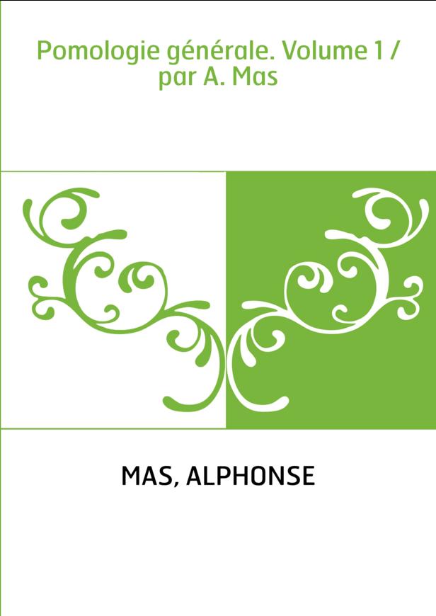Pomologie générale. Volume 1 / par A. Mas