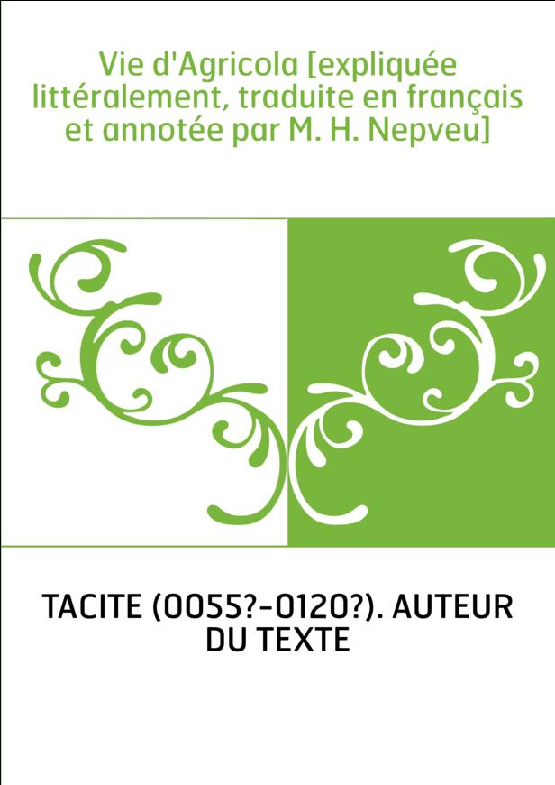 Vie d'Agricola [expliquée littéralement, traduite en français et annotée par M. H. Nepveu]