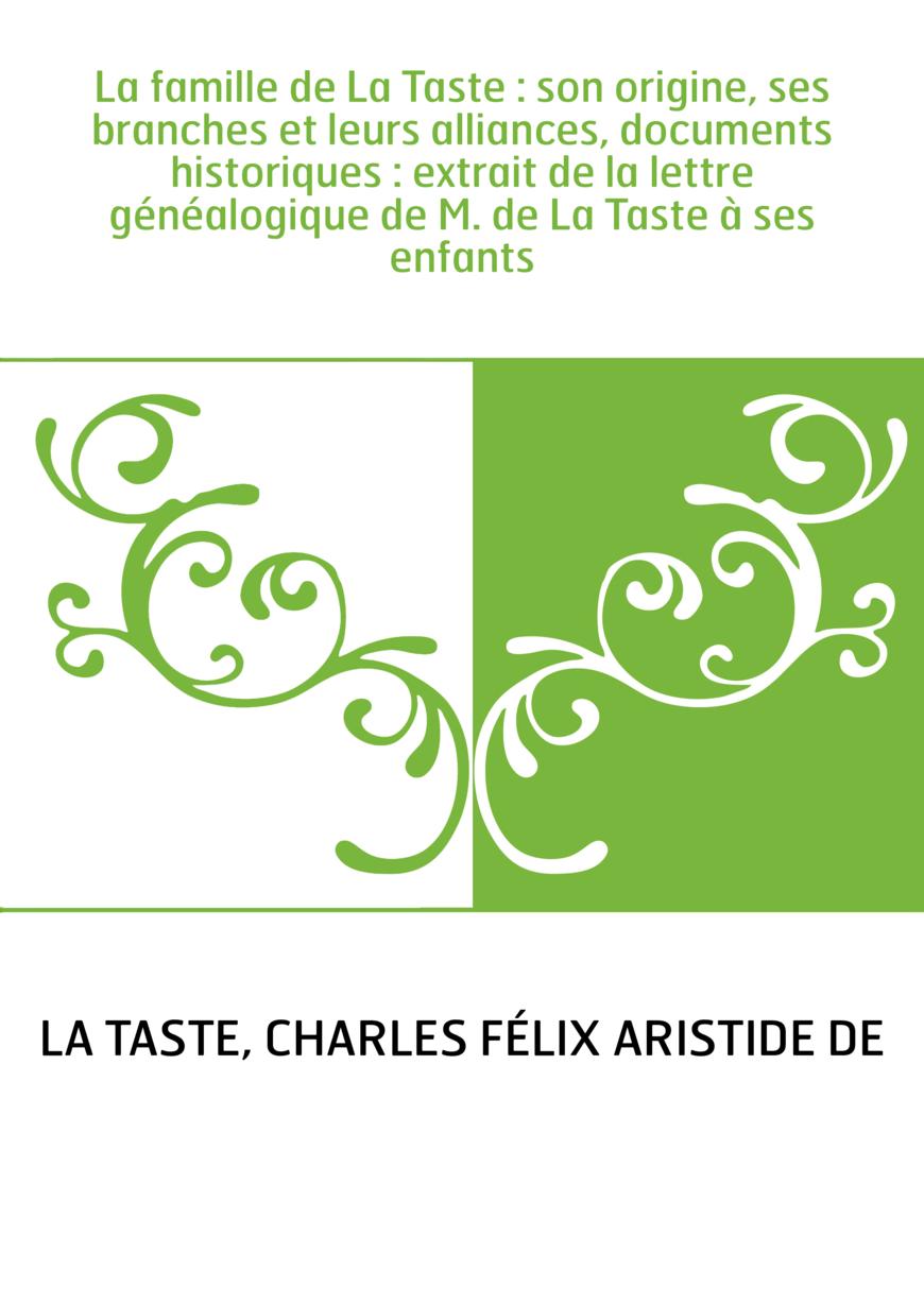 La famille de La Taste : son origine, ses branches et leurs alliances, documents historiques : extrait de la lettre généalogique