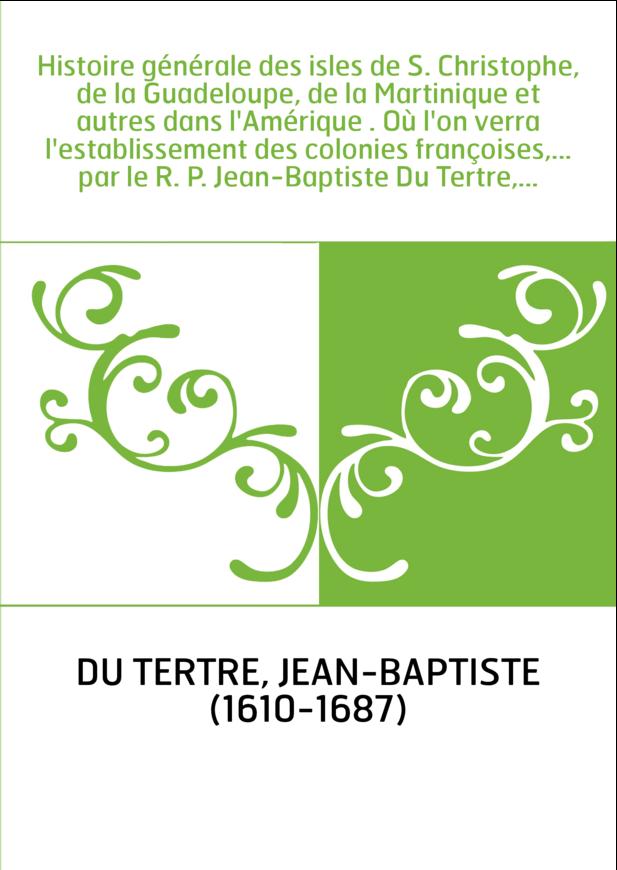 Histoire générale des isles de S. Christophe, de la Guadeloupe, de la Martinique et autres dans l'Amérique . Où l'on verra l'est