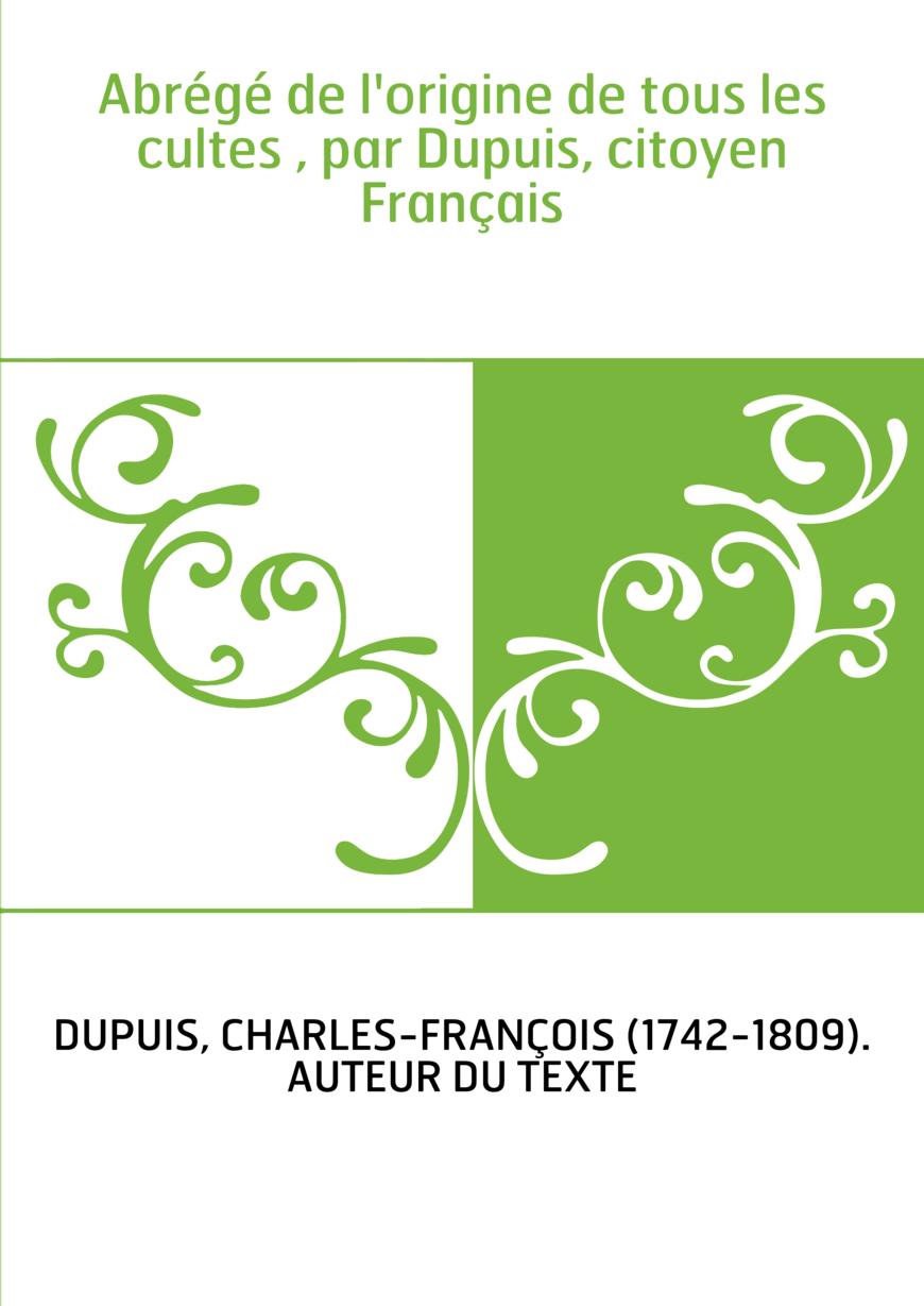 Abrégé de l'origine de tous les cultes , par Dupuis, citoyen Français