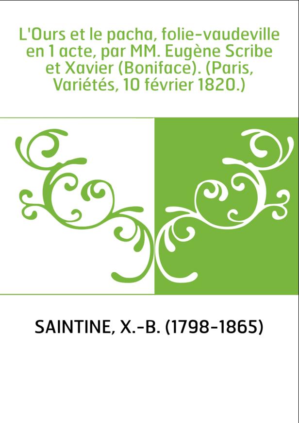 L'Ours et le pacha, folie-vaudeville en 1 acte, par MM. Eugène Scribe et Xavier (Boniface). (Paris, Variétés, 10 février 1820.)