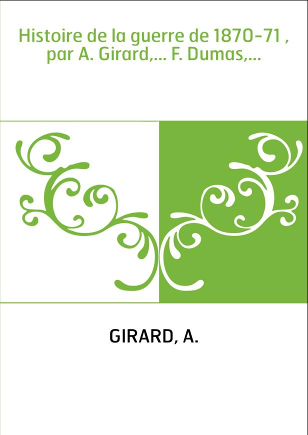 Histoire de la guerre de 1870-71 , par A. Girard,... F. Dumas,...