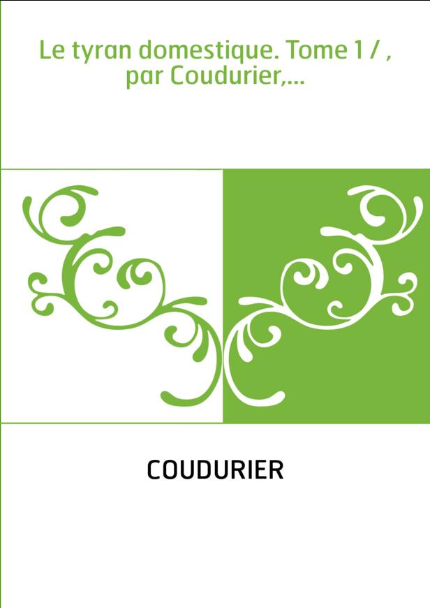 Le tyran domestique. Tome 1 / , par Coudurier,...