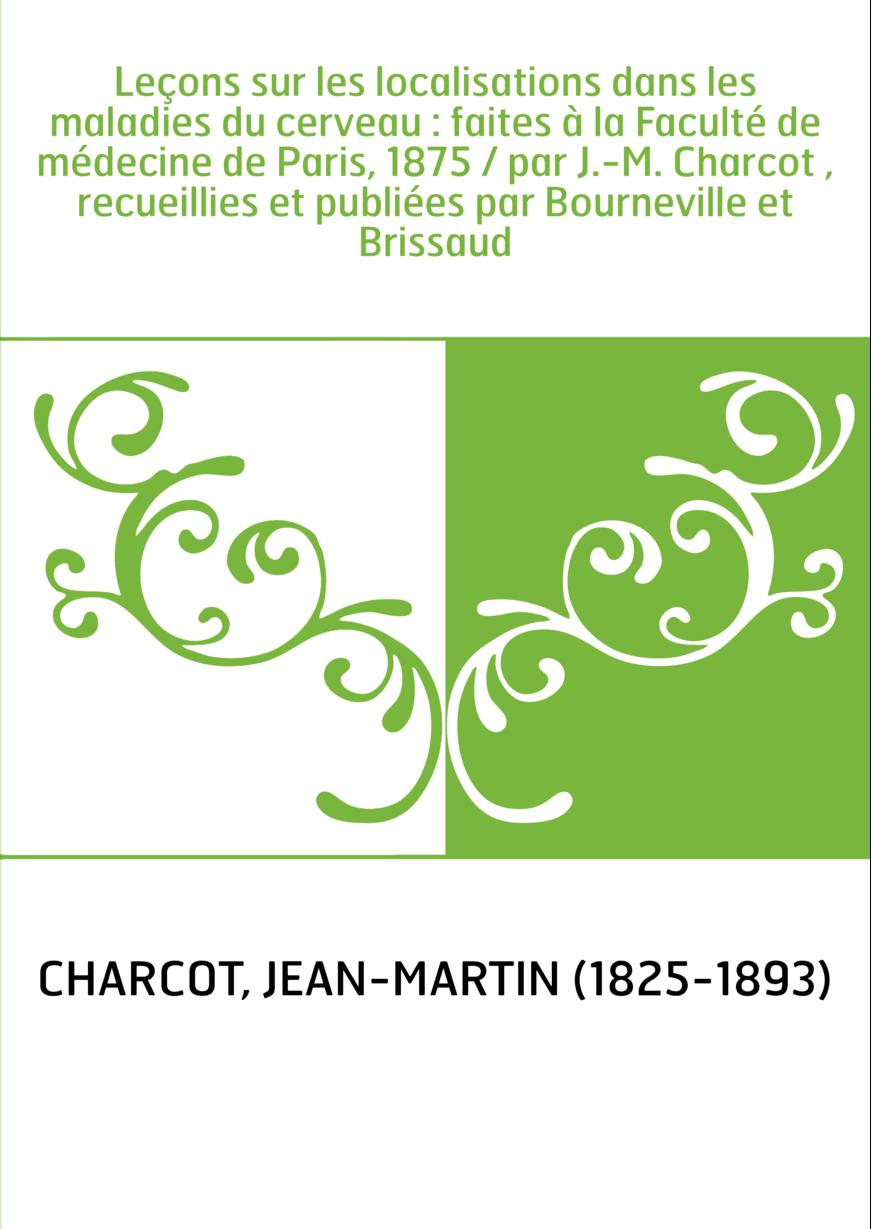 Leçons sur les localisations dans les maladies du cerveau : faites à la Faculté de médecine de Paris, 1875 / par J.-M. Charcot ,