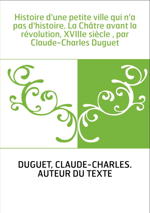 Histoire d'une petite ville qui n'a pas d'histoire. La Châtre avant la révolution, XVIIIe siècle , par Claude-Charles Duguet