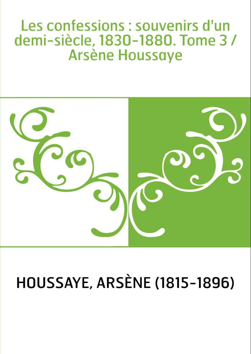 Les confessions : souvenirs d'un demi-siècle, 1830-1880. Tome 3 / Arsène Houssaye