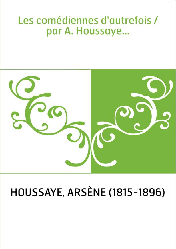 Les comédiennes d'autrefois / par A. Houssaye...