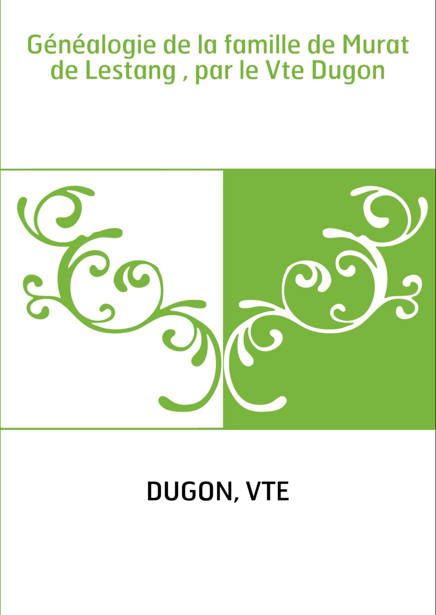 Généalogie de la famille de Murat de Lestang , par le Vte Dugon