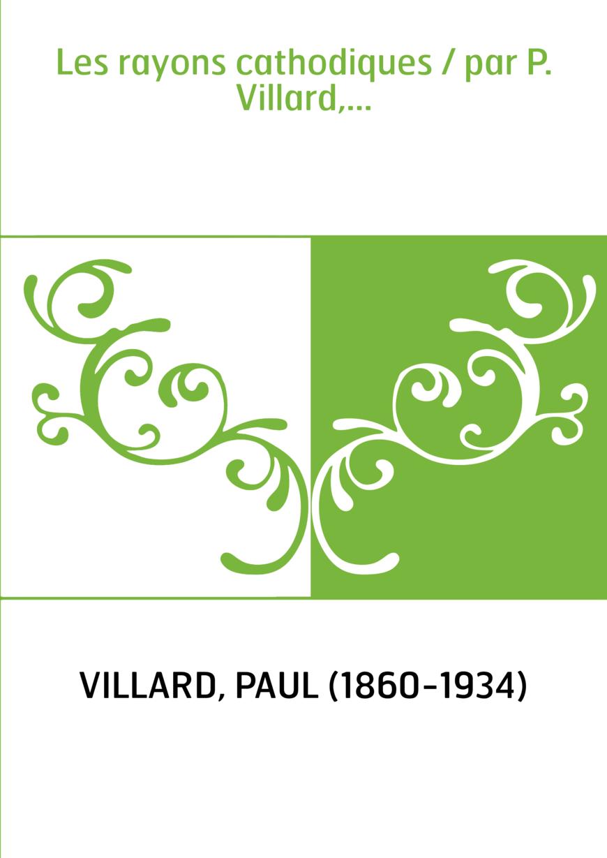 Les rayons cathodiques / par P. Villard,...