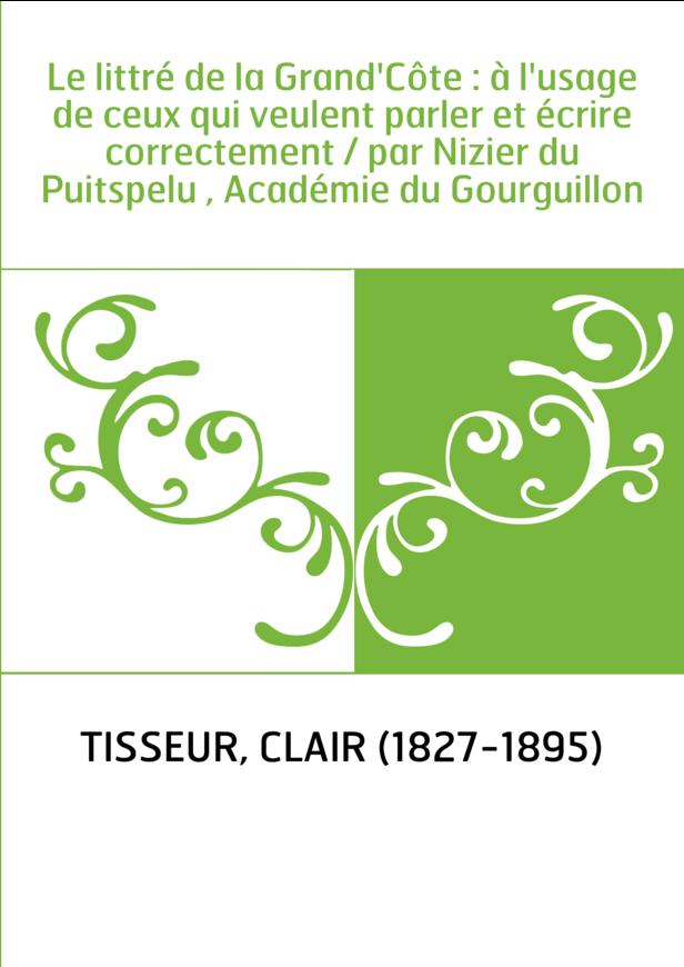 Le littré de la Grand'Côte : à l'usage de ceux qui veulent parler et écrire correctement / par Nizier du Puitspelu , Académie du