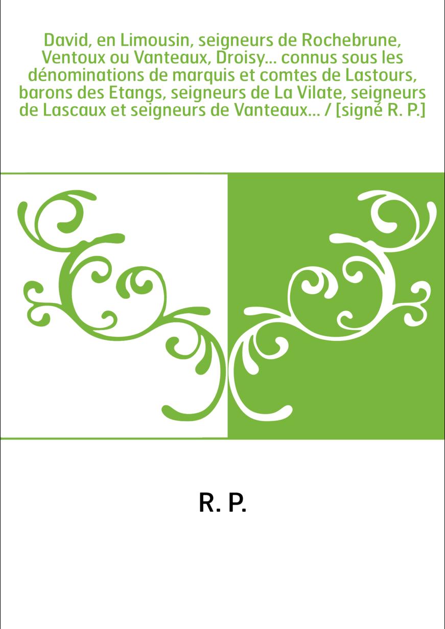 David, en Limousin, seigneurs de Rochebrune, Ventoux ou Vanteaux, Droisy... connus sous les dénominations de marquis et comtes d