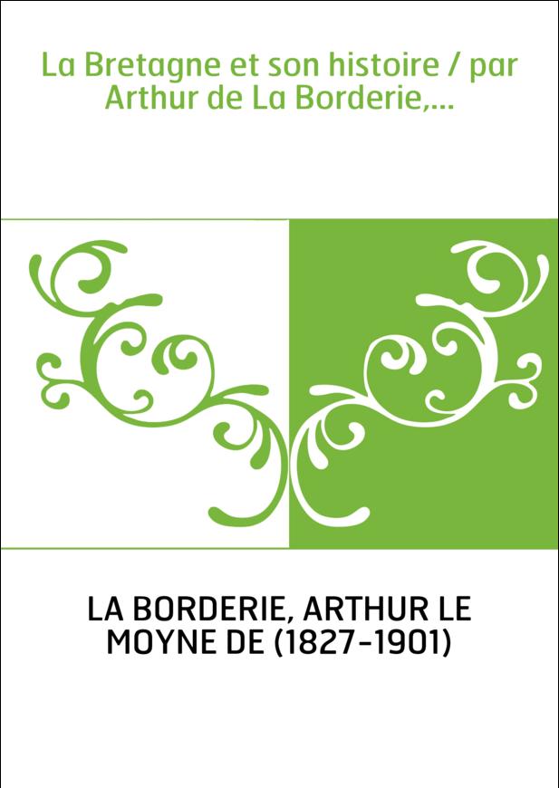 La Bretagne et son histoire / par Arthur de La Borderie,...