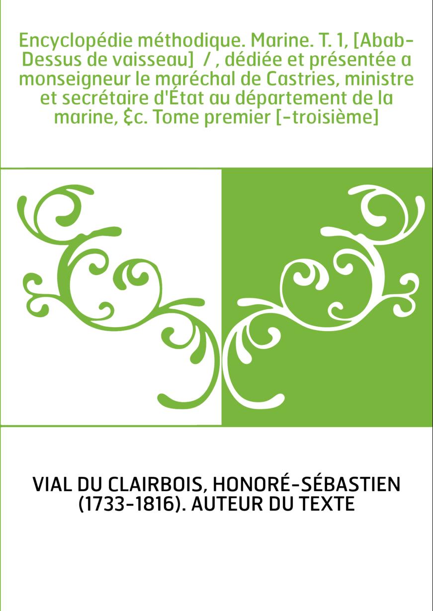 Encyclopédie méthodique. Marine. T. 1, [Abab-Dessus de vaisseau] / , dédiée et présentée a monseigneur le maréchal de Castries,