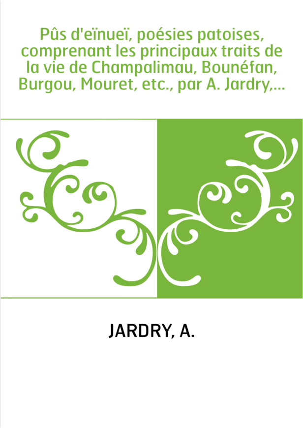 Pûs d'eïnueï, poésies patoises, comprenant les principaux traits de la vie de Champalimau, Bounéfan, Burgou, Mouret, etc., par A
