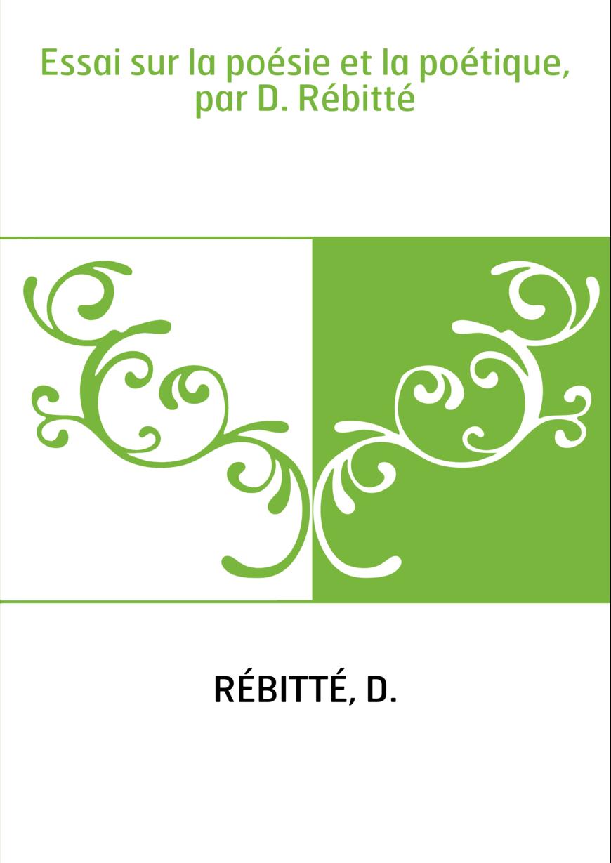 Essai sur la poésie et la poétique, par D. Rébitté