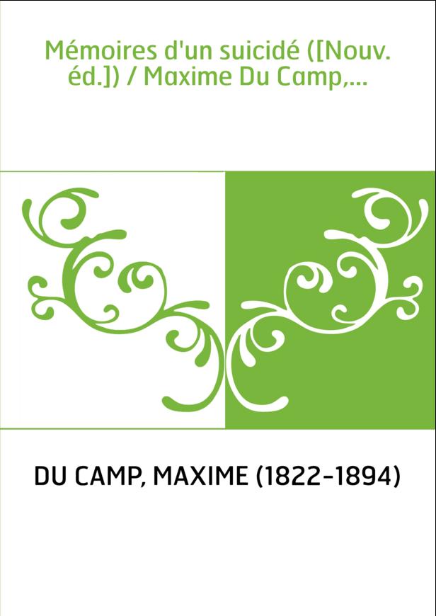 Mémoires d'un suicidé ([Nouv. éd.]) / Maxime Du Camp,...