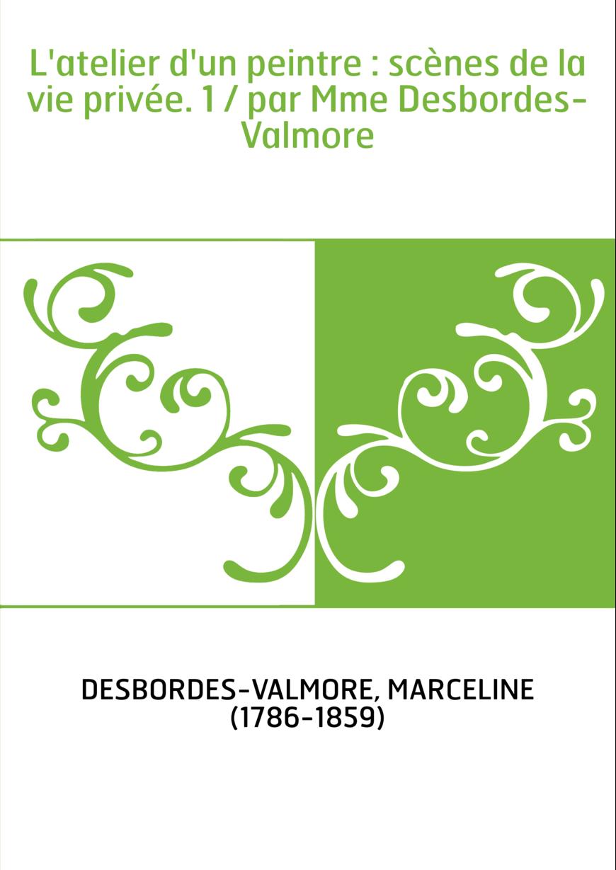 L'atelier d'un peintre : scènes de la vie privée. 1 / par Mme Desbordes-Valmore