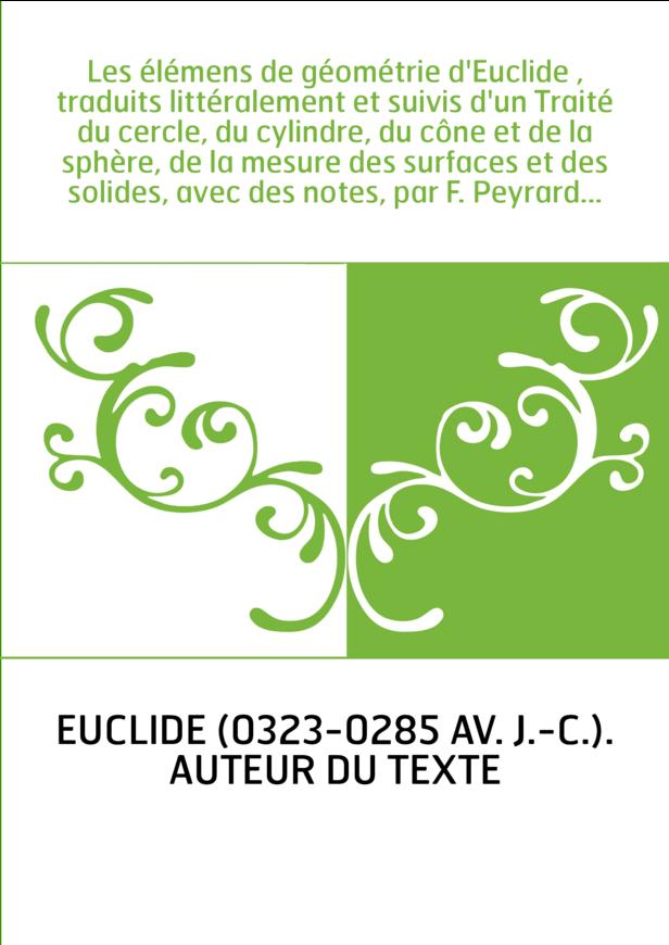 Les élémens de géométrie d'Euclide , traduits littéralement et suivis d'un Traité du cercle, du cylindre, du cône et de la sphèr