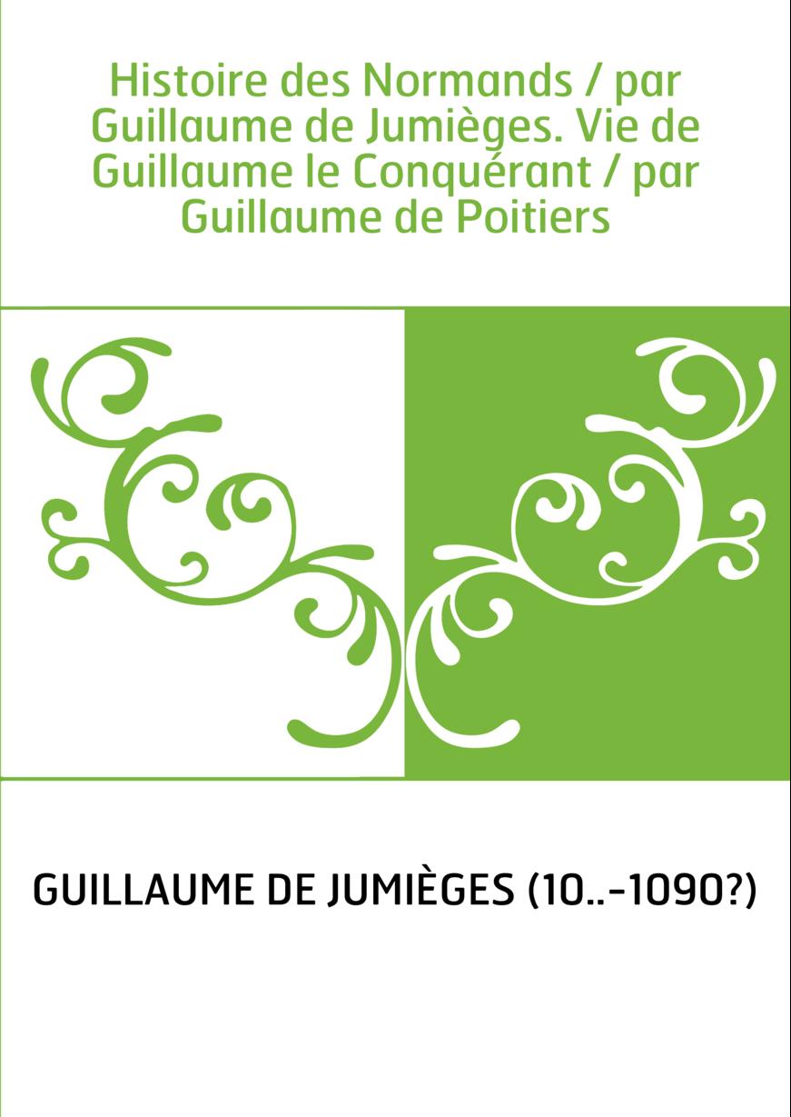 Histoire des Normands / par Guillaume de Jumièges. Vie de Guillaume le Conquérant / par Guillaume de Poitiers