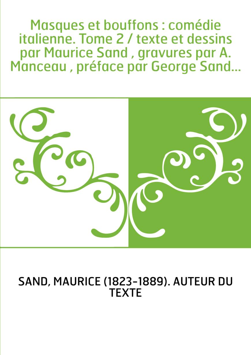 Masques et bouffons : comédie italienne. Tome 2 / texte et dessins par Maurice Sand , gravures par A. Manceau , préface par Geor