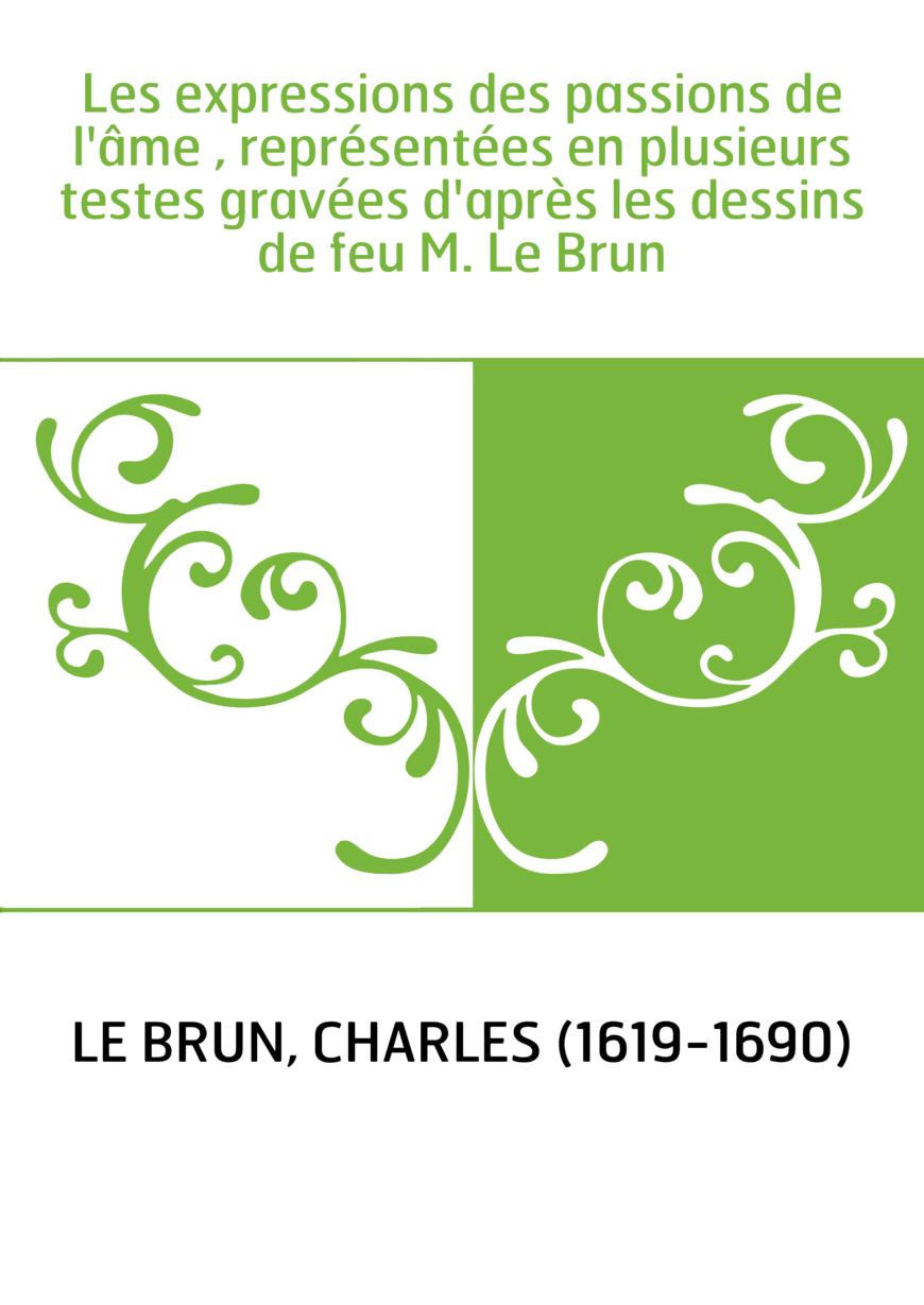 Les expressions des passions de l'âme , représentées en plusieurs testes gravées d'après les dessins de feu M. Le Brun