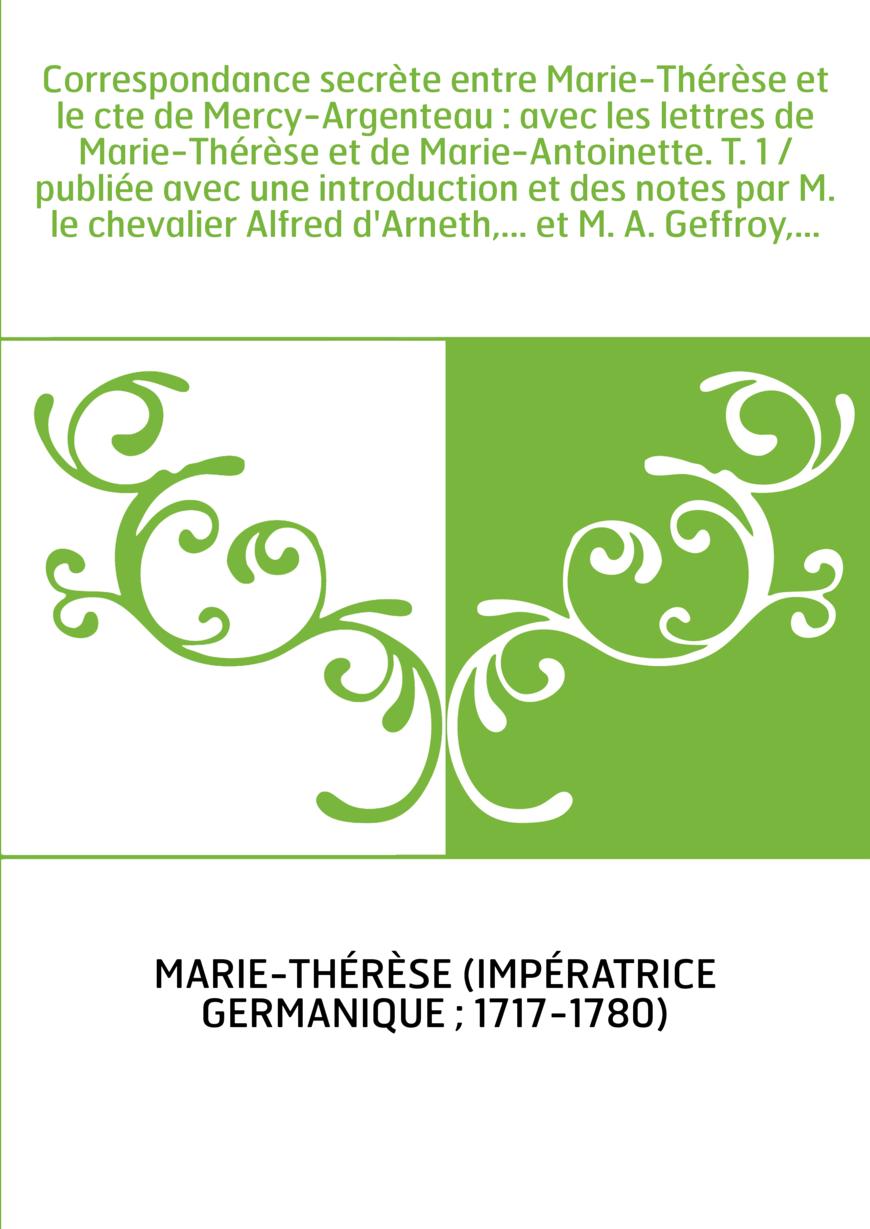 Correspondance secrète entre Marie-Thérèse et le cte de Mercy-Argenteau : avec les lettres de Marie-Thérèse et de Marie-Antoinet