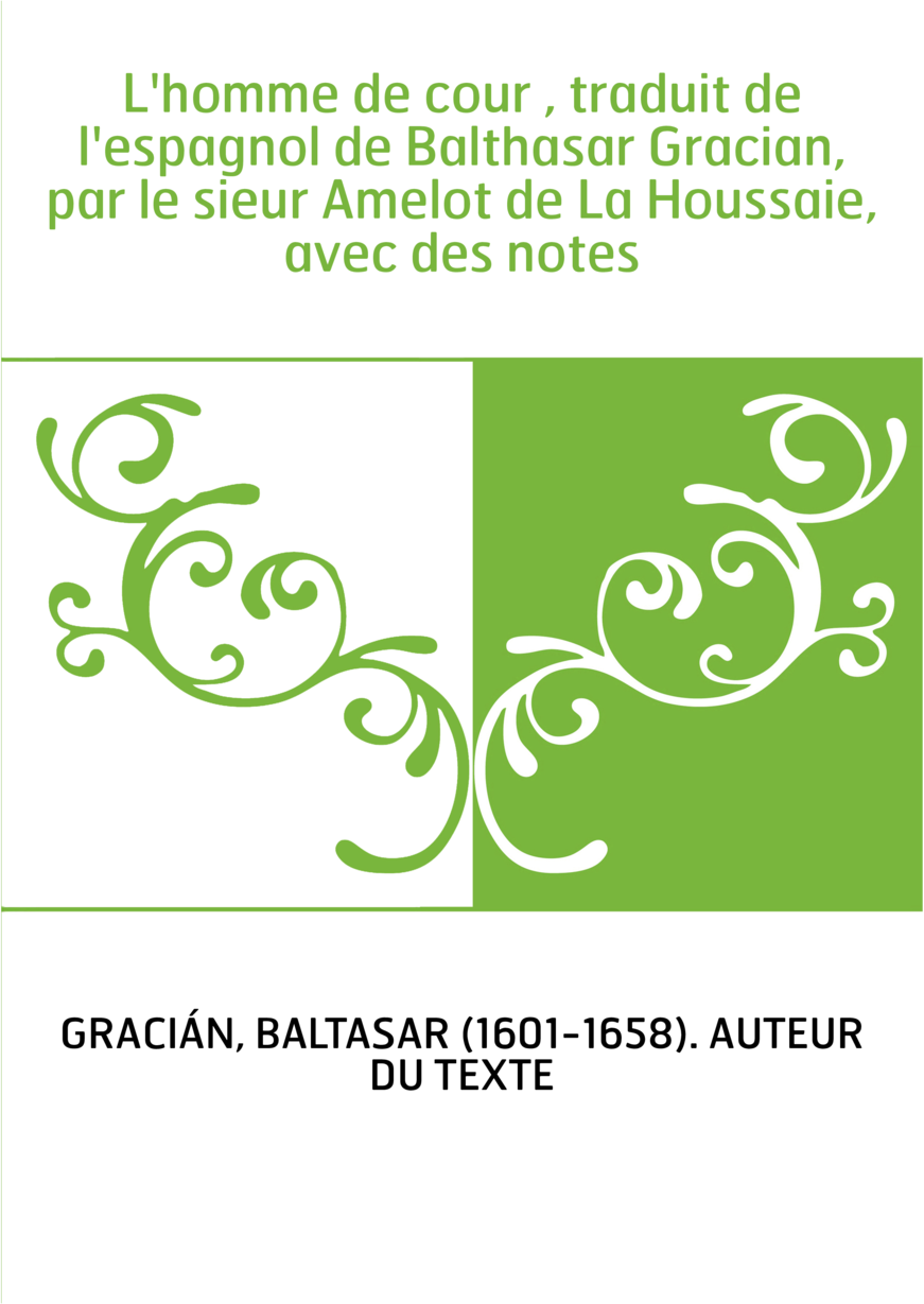 L'homme de cour , traduit de l'espagnol de Balthasar Gracian, par le sieur Amelot de La Houssaie, avec des notes