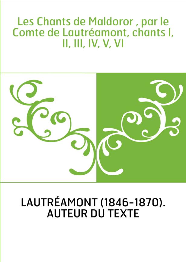 Les Chants de Maldoror , par le Comte de Lautréamont, chants I, II, III, IV, V, VI