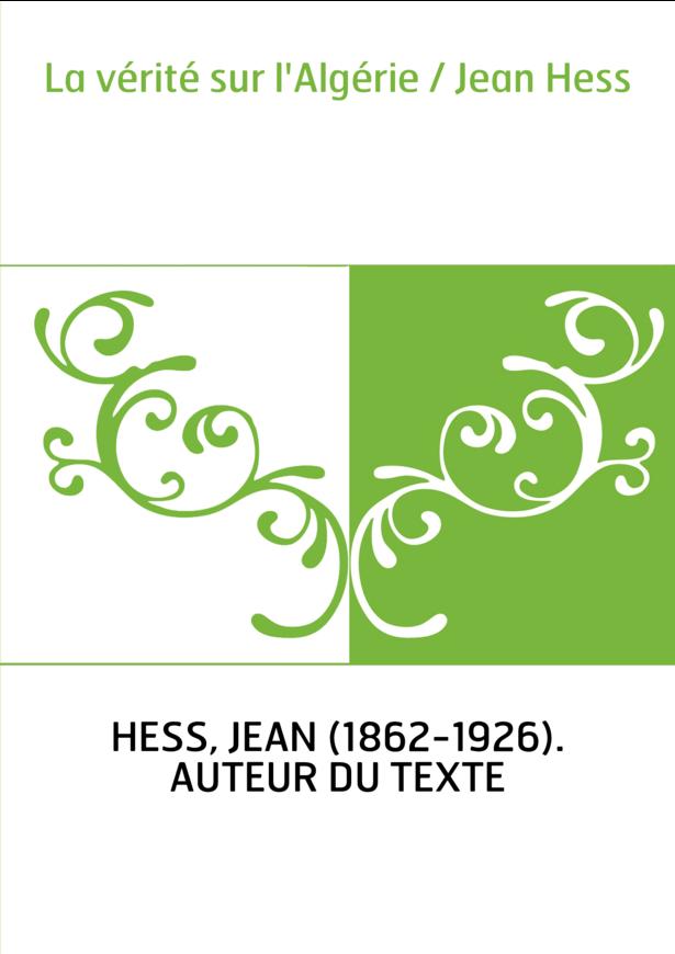 La vérité sur l'Algérie / Jean Hess