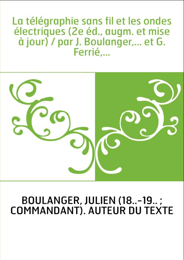 La télégraphie sans fil et les ondes électriques (2e éd., augm. et mise à jour) / par J. Boulanger,... et G. Ferrié,...