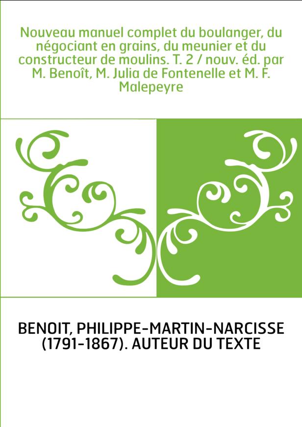 Nouveau manuel complet du boulanger, du négociant en grains, du meunier et du constructeur de moulins. T. 2 / nouv. éd. par M. B