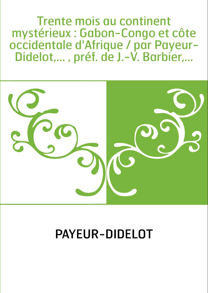 Trente mois au continent mystérieux : Gabon-Congo et côte occidentale d'Afrique / par Payeur-Didelot,... , préf. de J.-V. Barbie
