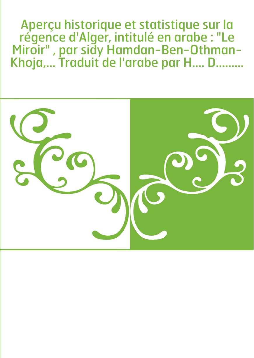 """Aperçu historique et statistique sur la régence d'Alger, intitulé en arabe : """"Le Miroir"""" , par sidy Hamdan-Ben-Othman-Khoja,..."""