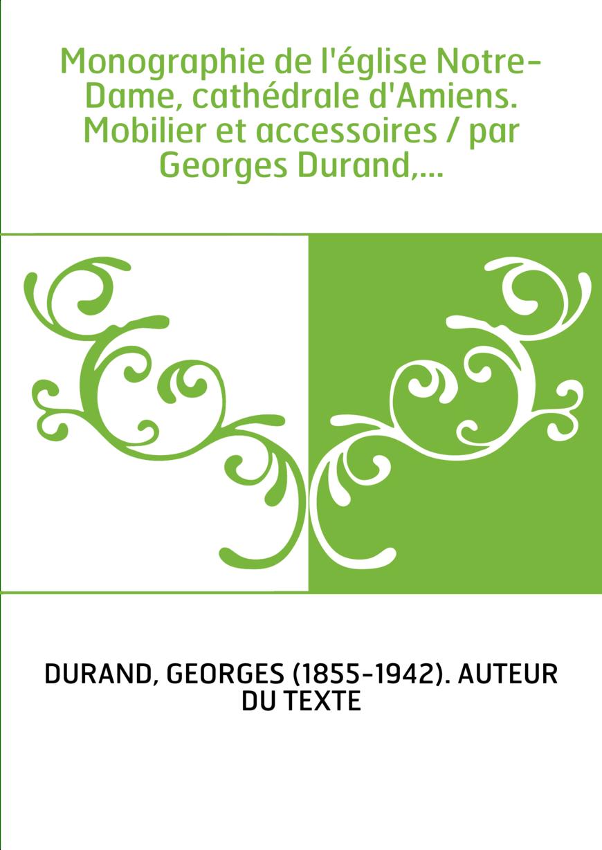 Monographie de l'église Notre-Dame, cathédrale d'Amiens. Mobilier et accessoires / par Georges Durand,...